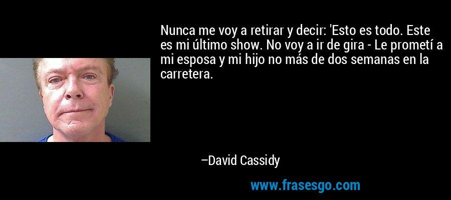 Nunca me voy a retirar y decir: 'Esto es todo. Este es mi último show. No voy a ir de gira - Le prometí a mi esposa y mi hijo no más de dos semanas en la carretera. – David Cassidy