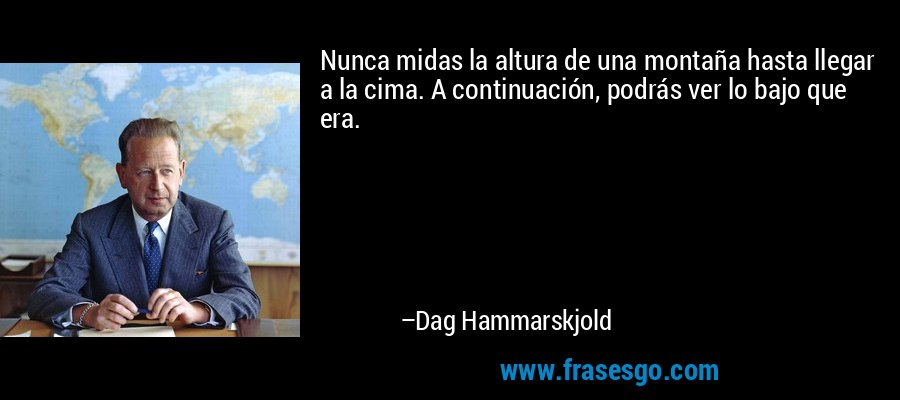 Nunca midas la altura de una montaña hasta llegar a la cima. A continuación, podrás ver lo bajo que era. – Dag Hammarskjold