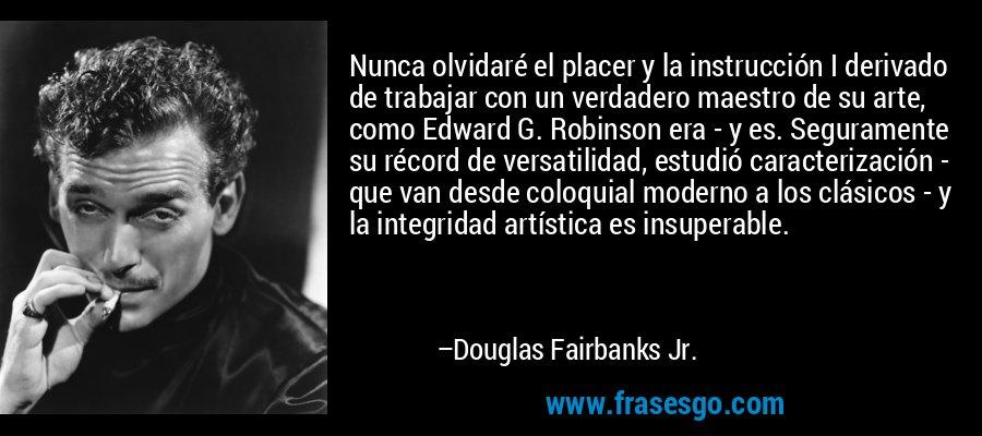 Nunca olvidaré el placer y la instrucción I derivado de trabajar con un verdadero maestro de su arte, como Edward G. Robinson era - y es. Seguramente su récord de versatilidad, estudió caracterización - que van desde coloquial moderno a los clásicos - y la integridad artística es insuperable. – Douglas Fairbanks Jr.