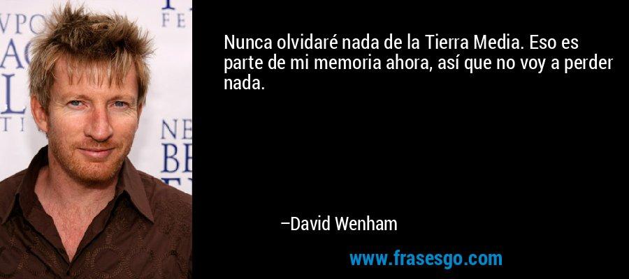Nunca olvidaré nada de la Tierra Media. Eso es parte de mi memoria ahora, así que no voy a perder nada. – David Wenham