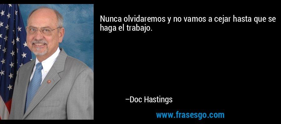 Nunca olvidaremos y no vamos a cejar hasta que se haga el trabajo. – Doc Hastings