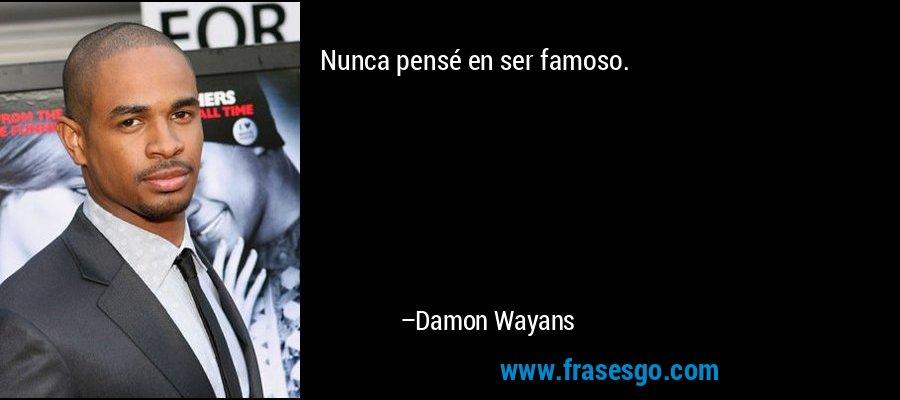 Nunca pensé en ser famoso. – Damon Wayans
