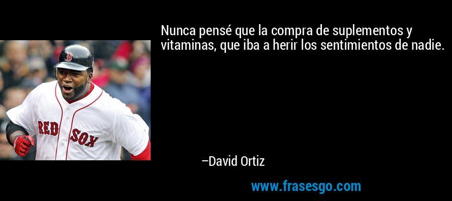 Nunca pensé que la compra de suplementos y vitaminas, que iba a herir los sentimientos de nadie. – David Ortiz
