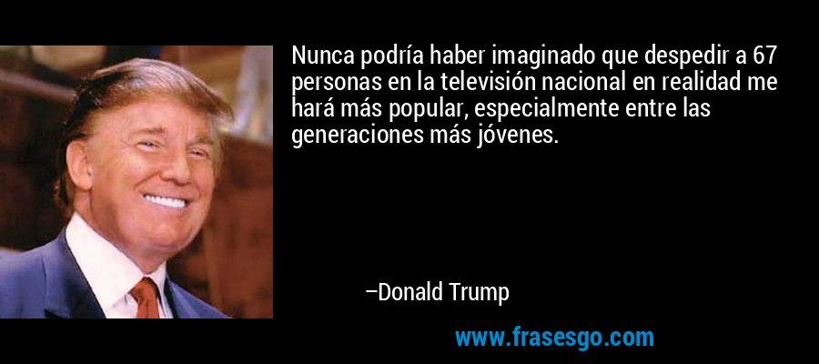 Nunca podría haber imaginado que despedir a 67 personas en la televisión nacional en realidad me hará más popular, especialmente entre las generaciones más jóvenes. – Donald Trump