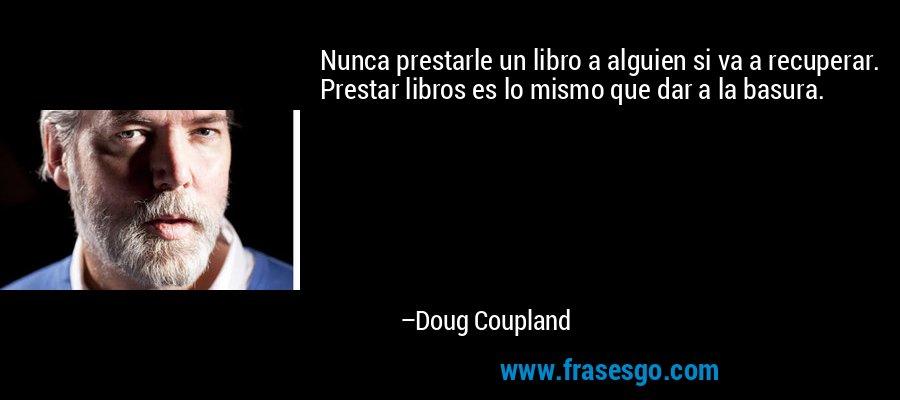Nunca prestarle un libro a alguien si va a recuperar. Prestar libros es lo mismo que dar a la basura. – Doug Coupland