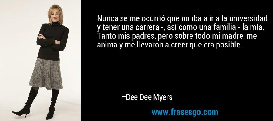 Nunca se me ocurrió que no iba a ir a la universidad y tener una carrera -, así como una familia - la mía. Tanto mis padres, pero sobre todo mi madre, me anima y me llevaron a creer que era posible. – Dee Dee Myers
