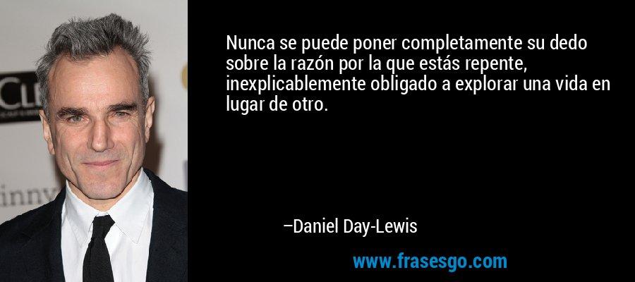 Nunca se puede poner completamente su dedo sobre la razón por la que estás repente, inexplicablemente obligado a explorar una vida en lugar de otro. – Daniel Day-Lewis