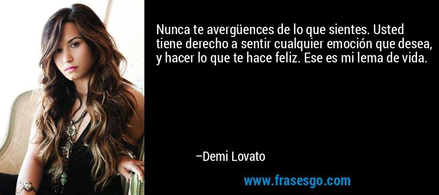 Nunca te avergüences de lo que sientes. Usted tiene derecho a sentir cualquier emoción que desea, y hacer lo que te hace feliz. Ese es mi lema de vida. – Demi Lovato