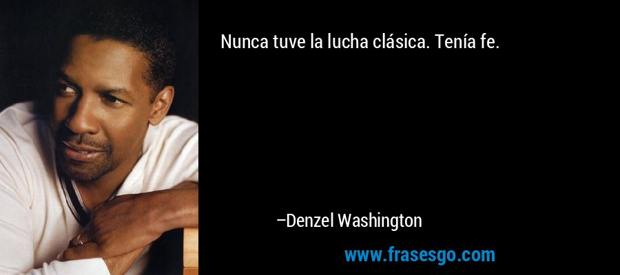 Nunca tuve la lucha clásica. Tenía fe. – Denzel Washington