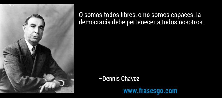 O somos todos libres, o no somos capaces, la democracia debe pertenecer a todos nosotros. – Dennis Chavez