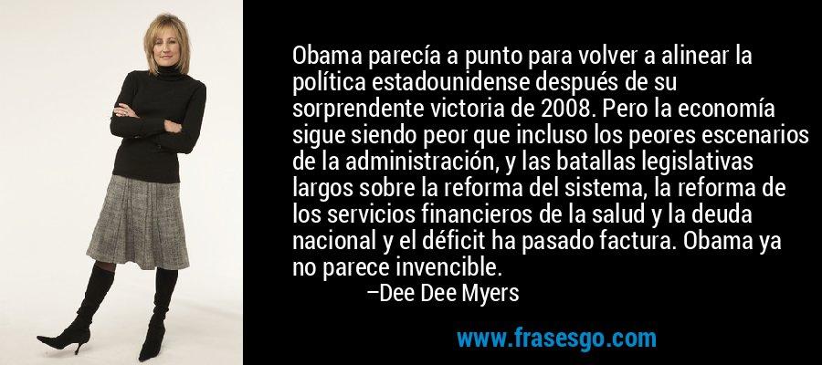 Obama parecía a punto para volver a alinear la política estadounidense después de su sorprendente victoria de 2008. Pero la economía sigue siendo peor que incluso los peores escenarios de la administración, y las batallas legislativas largos sobre la reforma del sistema, la reforma de los servicios financieros de la salud y la deuda nacional y el déficit ha pasado factura. Obama ya no parece invencible. – Dee Dee Myers