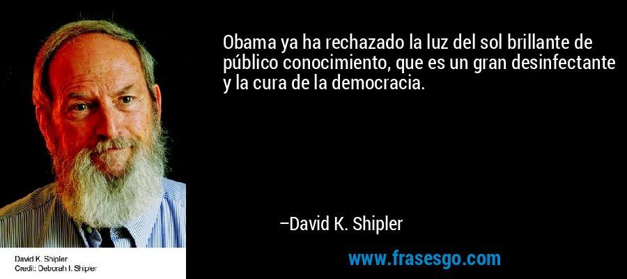 Obama ya ha rechazado la luz del sol brillante de público conocimiento, que es un gran desinfectante y la cura de la democracia. – David K. Shipler