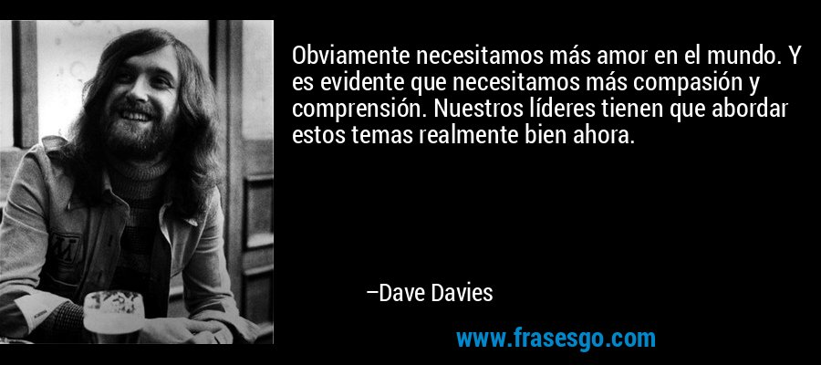 Obviamente necesitamos más amor en el mundo. Y es evidente que necesitamos más compasión y comprensión. Nuestros líderes tienen que abordar estos temas realmente bien ahora. – Dave Davies