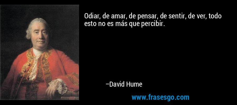 Odiar, de amar, de pensar, de sentir, de ver, todo esto no es más que percibir. – David Hume