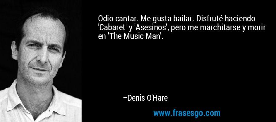 Odio cantar. Me gusta bailar. Disfruté haciendo 'Cabaret' y 'Asesinos', pero me marchitarse y morir en 'The Music Man'. – Denis O'Hare