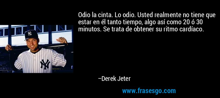 Odio la cinta. Lo odio. Usted realmente no tiene que estar en él tanto tiempo, algo así como 20 ó 30 minutos. Se trata de obtener su ritmo cardíaco. – Derek Jeter
