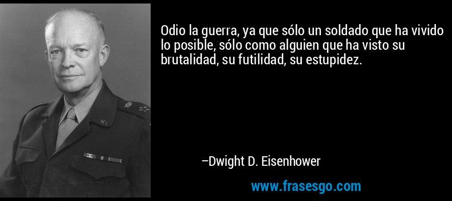 Odio la guerra, ya que sólo un soldado que ha vivido lo posible, sólo como alguien que ha visto su brutalidad, su futilidad, su estupidez. – Dwight D. Eisenhower