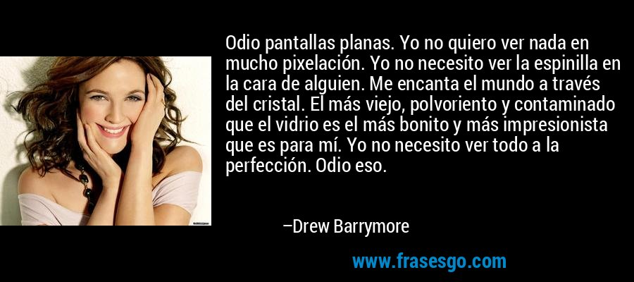 Odio pantallas planas. Yo no quiero ver nada en mucho pixelación. Yo no necesito ver la espinilla en la cara de alguien. Me encanta el mundo a través del cristal. El más viejo, polvoriento y contaminado que el vidrio es el más bonito y más impresionista que es para mí. Yo no necesito ver todo a la perfección. Odio eso. – Drew Barrymore