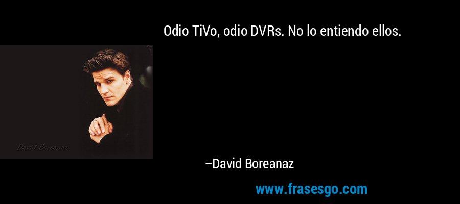 Odio TiVo, odio DVRs. No lo entiendo ellos. – David Boreanaz