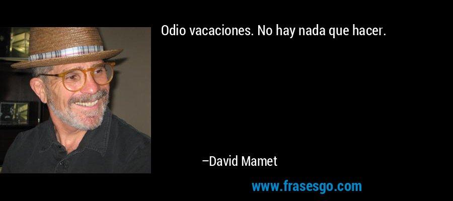 Odio vacaciones. No hay nada que hacer. – David Mamet