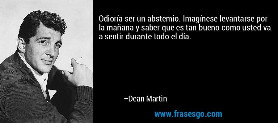 Odioría ser un abstemio. Imagínese levantarse por la mañana y saber que es tan bueno como usted va a sentir durante todo el día. – Dean Martin