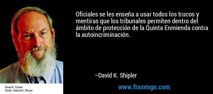 Oficiales se les enseña a usar todos los trucos y mentiras que los tribunales permiten dentro del ámbito de protección de la Quinta Enmienda contra la autoincriminación. – David K. Shipler