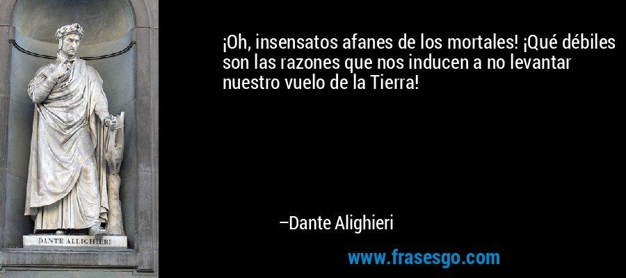 ¡Oh, insensatos afanes de los mortales! ¡Qué débiles son las razones que nos inducen a no levantar nuestro vuelo de la Tierra! – Dante Alighieri