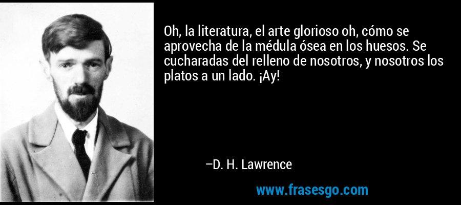 Oh, la literatura, el arte glorioso oh, cómo se aprovecha de la médula ósea en los huesos. Se cucharadas del relleno de nosotros, y nosotros los platos a un lado. ¡Ay! – D. H. Lawrence
