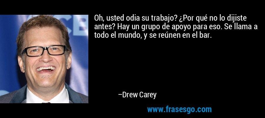 Oh, usted odia su trabajo? ¿Por qué no lo dijiste antes? Hay un grupo de apoyo para eso. Se llama a todo el mundo, y se reúnen en el bar. – Drew Carey