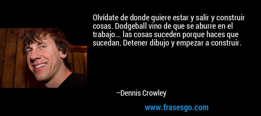 Olvídate de donde quiere estar y salir y construir cosas. Dodgeball vino de que se aburre en el trabajo... las cosas suceden porque haces que sucedan. Detener dibujo y empezar a construir. – Dennis Crowley
