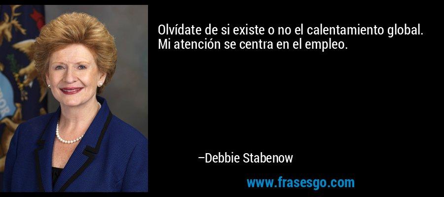 Olvídate de si existe o no el calentamiento global. Mi atención se centra en el empleo. – Debbie Stabenow