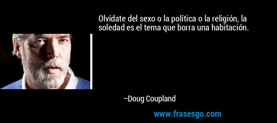 Olvídate del sexo o la política o la religión, la soledad es el tema que borra una habitación. – Doug Coupland