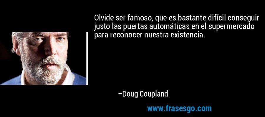 Olvide ser famoso, que es bastante difícil conseguir justo las puertas automáticas en el supermercado para reconocer nuestra existencia. – Doug Coupland
