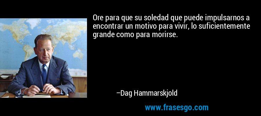 Ore para que su soledad que puede impulsarnos a encontrar un motivo para vivir, lo suficientemente grande como para morirse. – Dag Hammarskjold