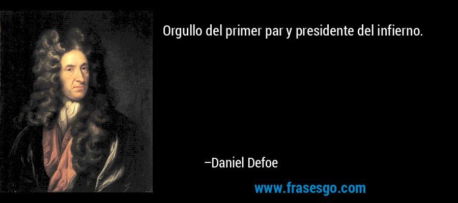 Orgullo del primer par y presidente del infierno. – Daniel Defoe