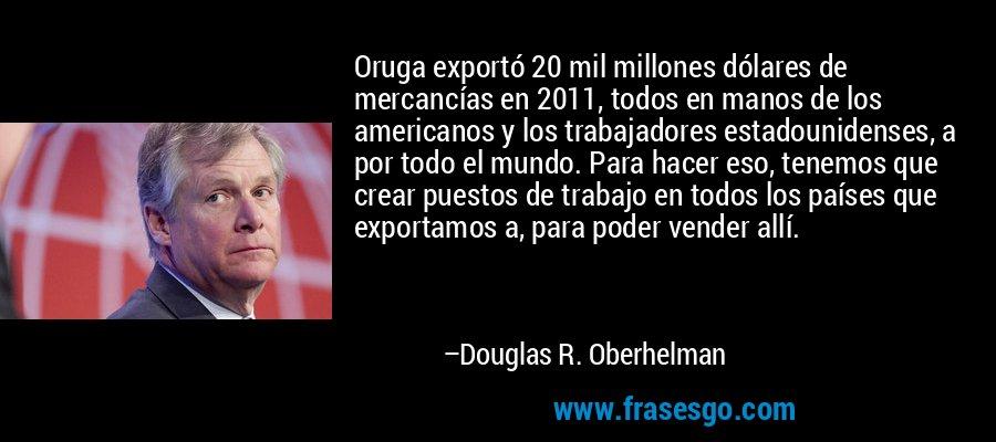 Oruga exportó 20 mil millones dólares de mercancías en 2011, todos en manos de los americanos y los trabajadores estadounidenses, a por todo el mundo. Para hacer eso, tenemos que crear puestos de trabajo en todos los países que exportamos a, para poder vender allí. – Douglas R. Oberhelman