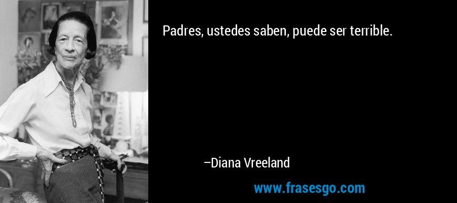 Padres, ustedes saben, puede ser terrible. – Diana Vreeland
