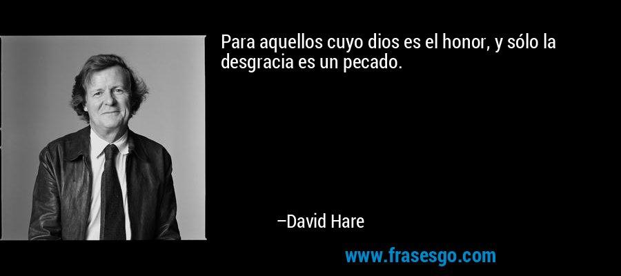 Para aquellos cuyo dios es el honor, y sólo la desgracia es un pecado. – David Hare