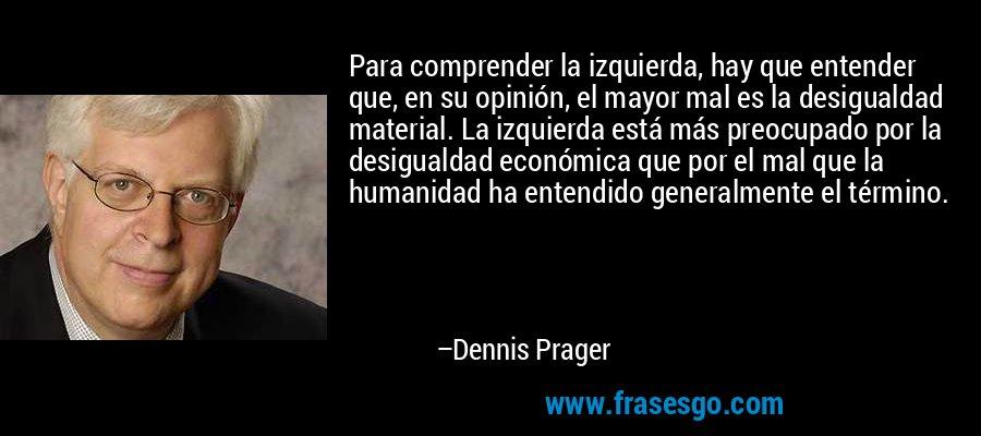 Para comprender la izquierda, hay que entender que, en su opinión, el mayor mal es la desigualdad material. La izquierda está más preocupado por la desigualdad económica que por el mal que la humanidad ha entendido generalmente el término. – Dennis Prager