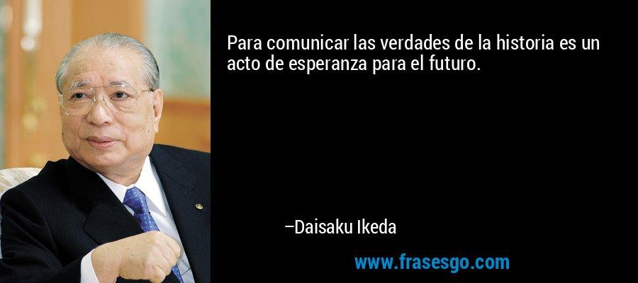Para comunicar las verdades de la historia es un acto de esperanza para el futuro. – Daisaku Ikeda