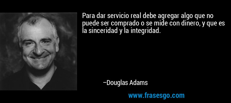 Para dar servicio real debe agregar algo que no puede ser comprado o se mide con dinero, y que es la sinceridad y la integridad. – Douglas Adams