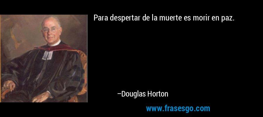 Para despertar de la muerte es morir en paz. – Douglas Horton