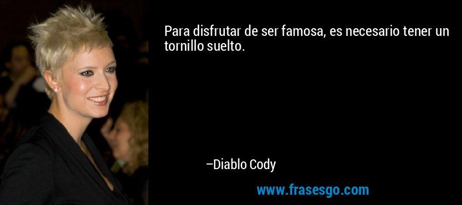 Para disfrutar de ser famosa, es necesario tener un tornillo suelto. – Diablo Cody