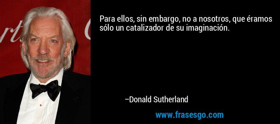 Para ellos, sin embargo, no a nosotros, que éramos sólo un catalizador de su imaginación. – Donald Sutherland