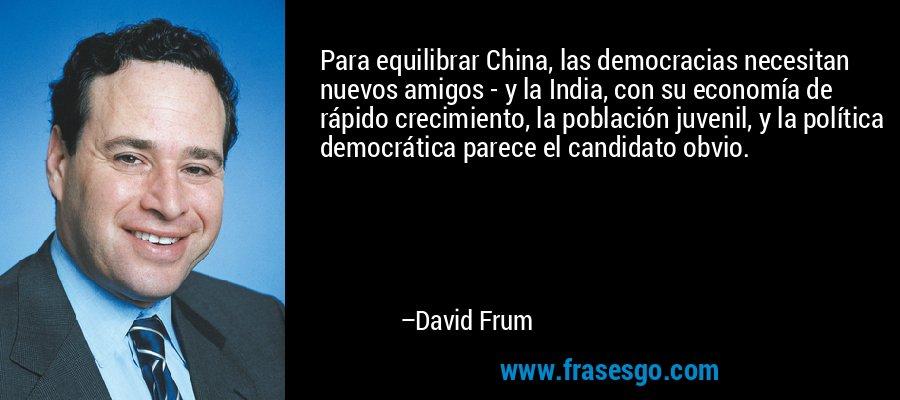 Para equilibrar China, las democracias necesitan nuevos amigos - y la India, con su economía de rápido crecimiento, la población juvenil, y la política democrática parece el candidato obvio. – David Frum