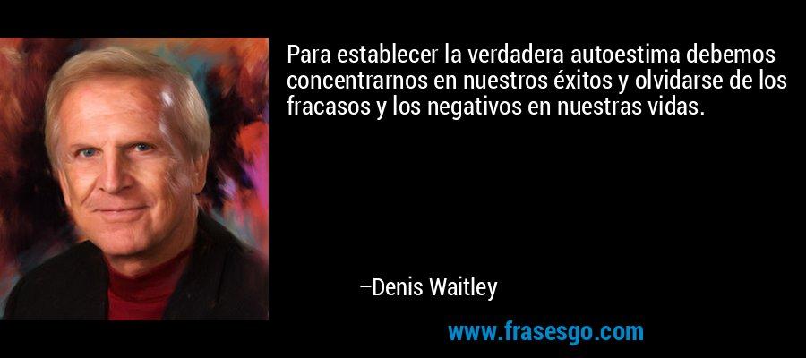 Para establecer la verdadera autoestima debemos concentrarnos en nuestros éxitos y olvidarse de los fracasos y los negativos en nuestras vidas. – Denis Waitley