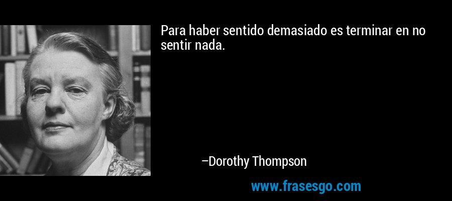 Para haber sentido demasiado es terminar en no sentir nada. – Dorothy Thompson