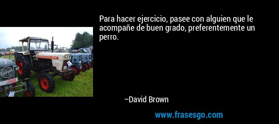 Para hacer ejercicio, pasee con alguien que le acompañe de buen grado, preferentemente un perro. – David Brown