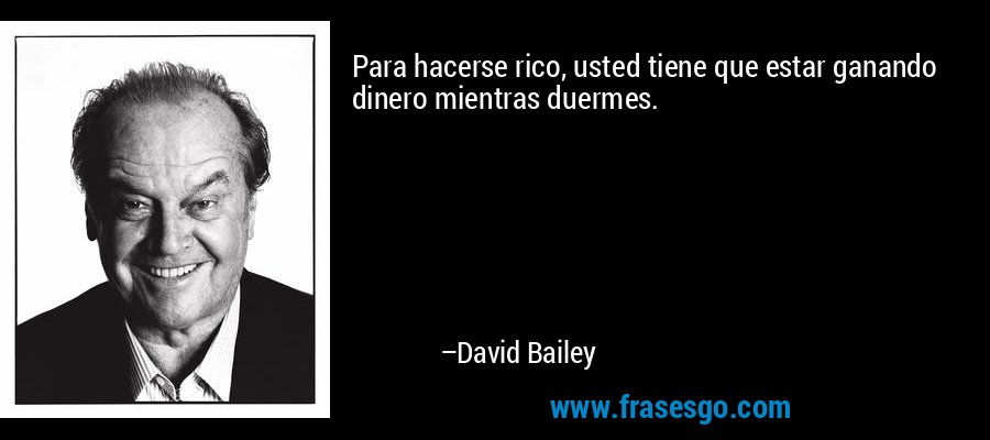 Para hacerse rico, usted tiene que estar ganando dinero mientras duermes. – David Bailey