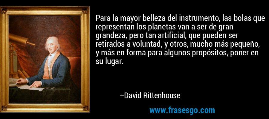 Para la mayor belleza del instrumento, las bolas que representan los planetas van a ser de gran grandeza, pero tan artificial, que pueden ser retirados a voluntad, y otros, mucho más pequeño, y más en forma para algunos propósitos, poner en su lugar. – David Rittenhouse